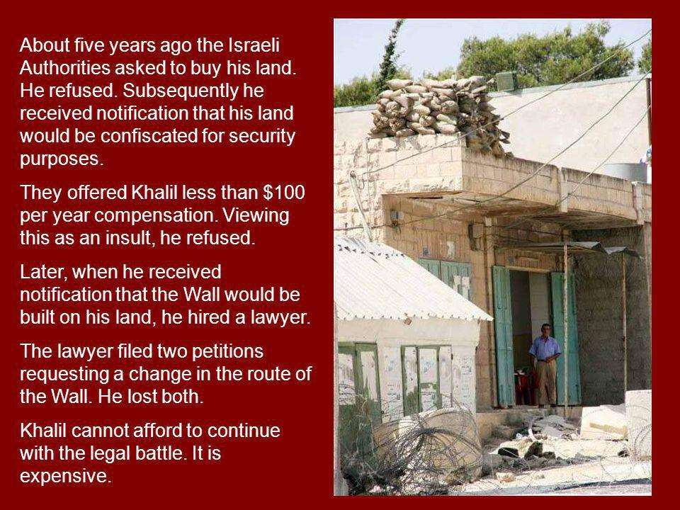 About five years ago the Israeli Authorities asked to buy his land. He refused. Subsequently he received notification that his land would be confiscat