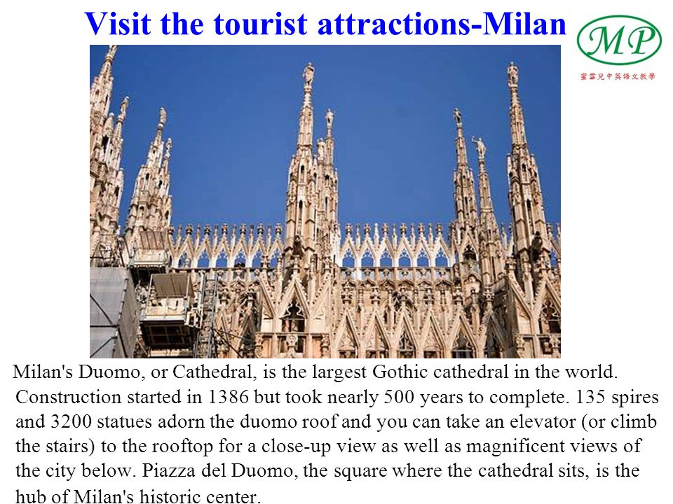 Visit the tourist attractions-Milan Milan's Duomo, or Cathedral, is the largest Gothic cathedral in the world. Construction started in 1386 but took n