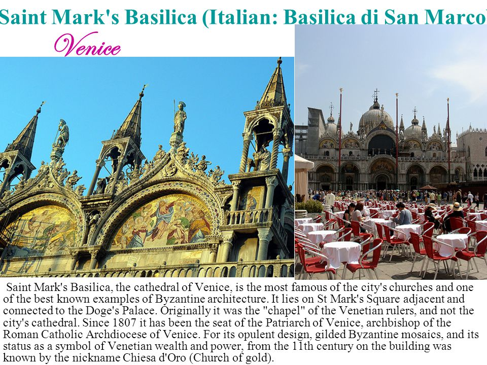 Saint Mark's Basilica (Italian: Basilica di San Marco) Saint Mark's Basilica, the cathedral of Venice, is the most famous of the city's churches and o