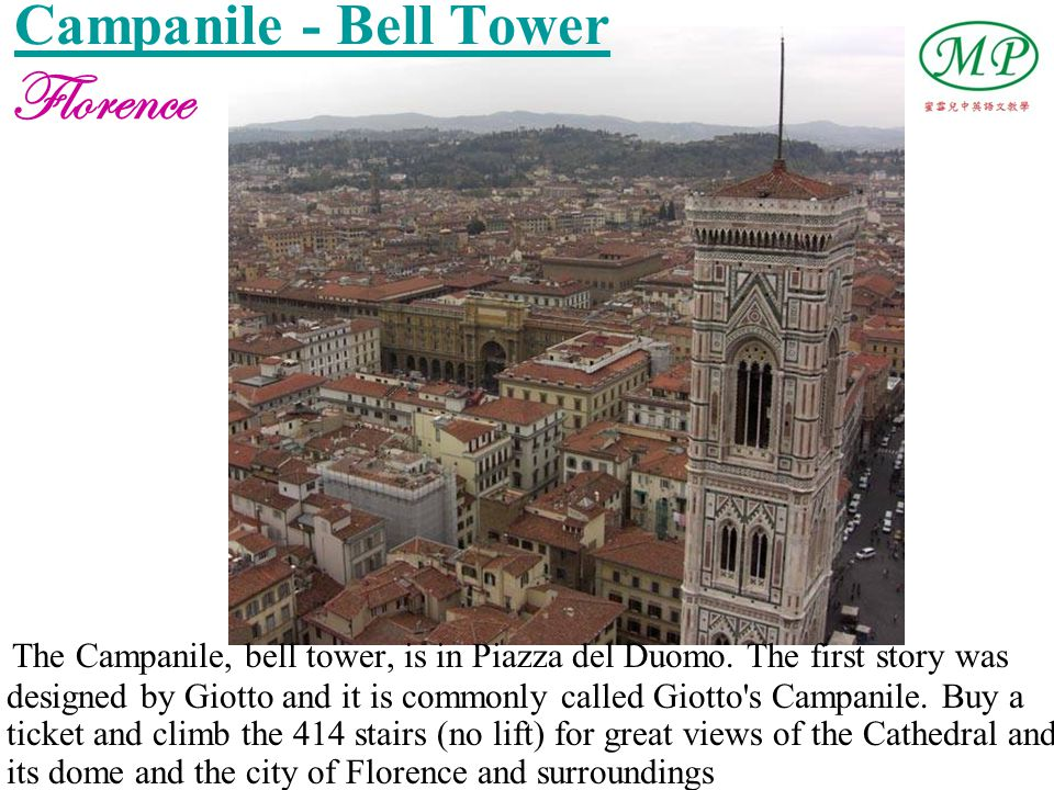 Campanile - Bell Tower The Campanile, bell tower, is in Piazza del Duomo. The first story was designed by Giotto and it is commonly called Giotto's Ca