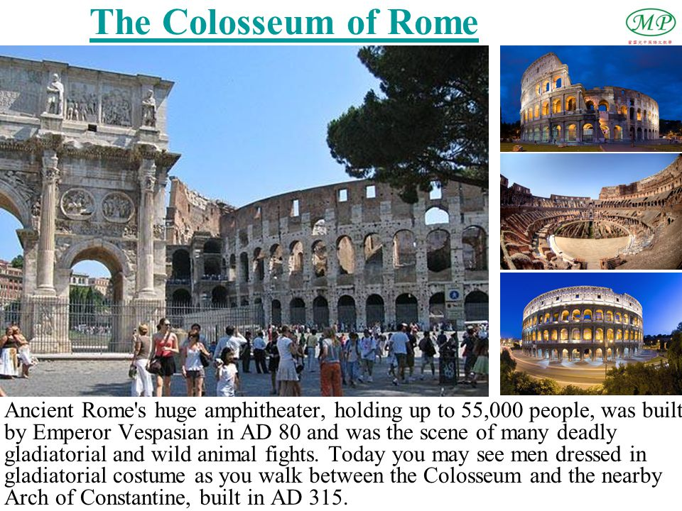The Colosseum of Rome Ancient Rome's huge amphitheater, holding up to 55,000 people, was built by Emperor Vespasian in AD 80 and was the scene of many