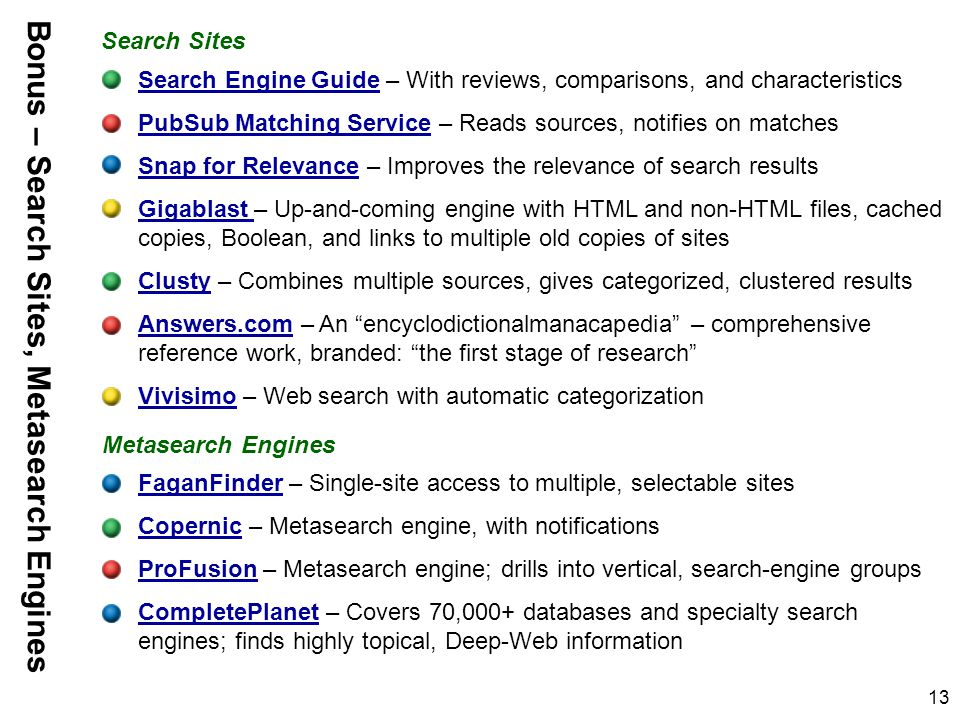 13 Search Engine GuideSearch Engine Guide – With reviews, comparisons, and characteristics PubSub Matching ServicePubSub Matching Service – Reads sources, notifies on matches Snap for RelevanceSnap for Relevance – Improves the relevance of search results Gigablast Gigablast – Up-and-coming engine with HTML and non-HTML files, cached copies, Boolean, and links to multiple old copies of sites ClustyClusty – Combines multiple sources, gives categorized, clustered results Answers.comAnswers.com – An encyclodictionalmanacapedia – comprehensive reference work, branded: the first stage of research VivisimoVivisimo – Web search with automatic categorization FaganFinderFaganFinder – Single-site access to multiple, selectable sites CopernicCopernic – Metasearch engine, with notifications ProFusionProFusion – Metasearch engine; drills into vertical, search-engine groups CompletePlanetCompletePlanet – Covers 70,000+ databases and specialty search engines; finds highly topical, Deep-Web information Metasearch Engines Bonus – Search Sites, Metasearch Engines Search Sites