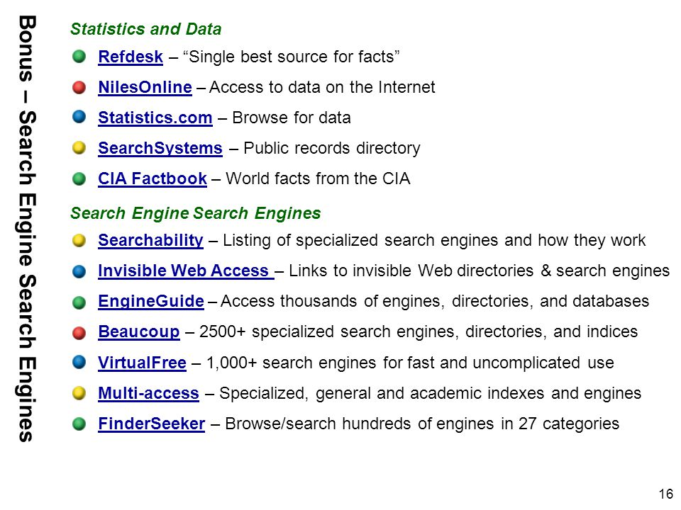16 RefdeskRefdesk – Single best source for facts NilesOnlineNilesOnline – Access to data on the Internet Statistics.comStatistics.com – Browse for data SearchSystemsSearchSystems – Public records directory CIA FactbookCIA Factbook – World facts from the CIA SearchabilitySearchability – Listing of specialized search engines and how they work Invisible Web Access Invisible Web Access – Links to invisible Web directories & search engines EngineGuideEngineGuide – Access thousands of engines, directories, and databases BeaucoupBeaucoup – 2500+ specialized search engines, directories, and indices VirtualFreeVirtualFree – 1,000+ search engines for fast and uncomplicated use Multi-accessMulti-access – Specialized, general and academic indexes and engines FinderSeekerFinderSeeker – Browse/search hundreds of engines in 27 categories Statistics and Data Search Engine Search Engines Bonus – Search Engine Search Engines