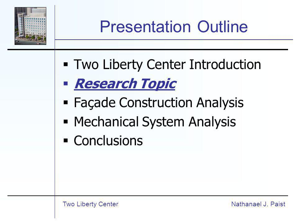 Presentation Outline Two Liberty Center Introduction Research Topic Façade Construction Analysis Mechanical System Analysis Conclusions Nathanael J.