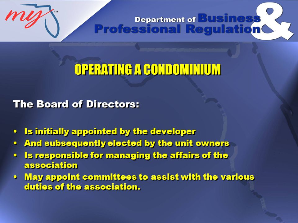 Directors: Are expected to carry out their duties, as any other ordinarily prudent person would do under reasonably similar circumstances Have a fiduciary relationship with the unit owners Has the responsibility to act with the highest degree of good faith Must place the interests of the unit owners above personal interests Directors: Are expected to carry out their duties, as any other ordinarily prudent person would do under reasonably similar circumstances Have a fiduciary relationship with the unit owners Has the responsibility to act with the highest degree of good faith Must place the interests of the unit owners above personal interests OPERATING A CONDOMINIUM