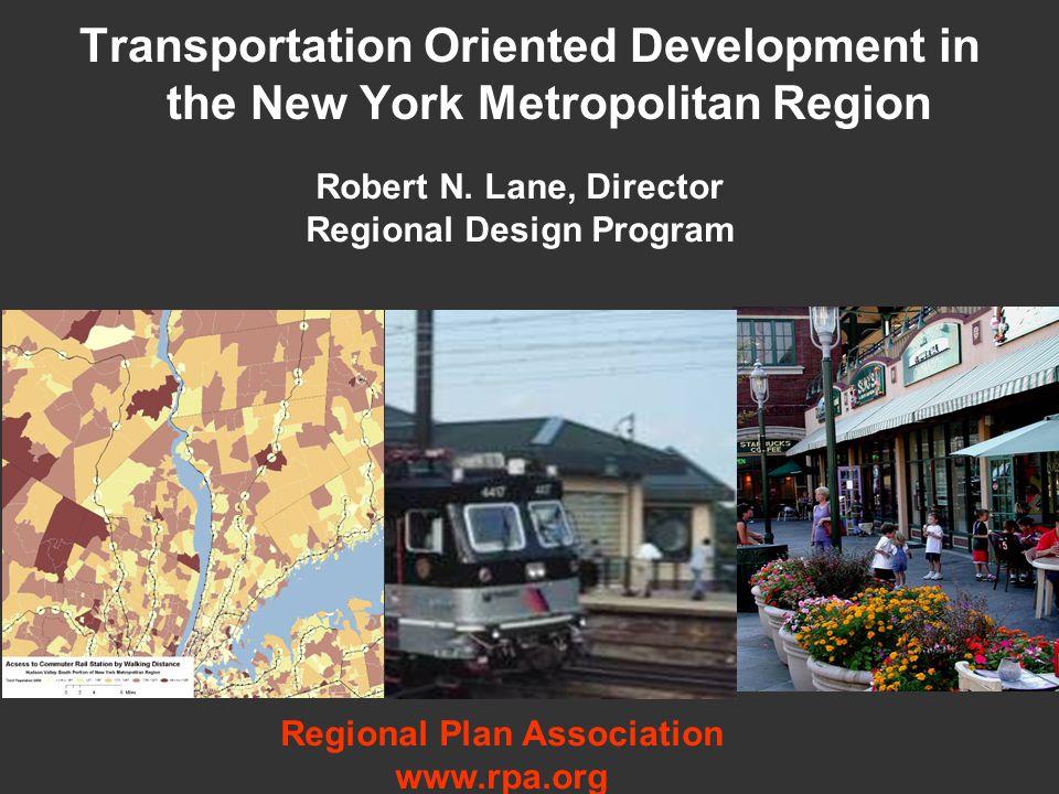 Transportation Oriented Development in the New York Metropolitan Region Robert N. Lane, Director Regional Design Program Regional Plan Association www