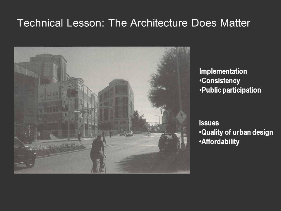 Implementation Consistency Public participation Issues Quality of urban design Affordability Technical Lesson: The Architecture Does Matter
