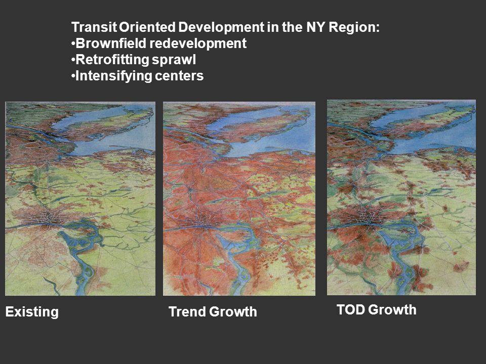 Transit Oriented Development in the NY Region: Brownfield redevelopment Retrofitting sprawl Intensifying centers ExistingTrend Growth TOD Growth