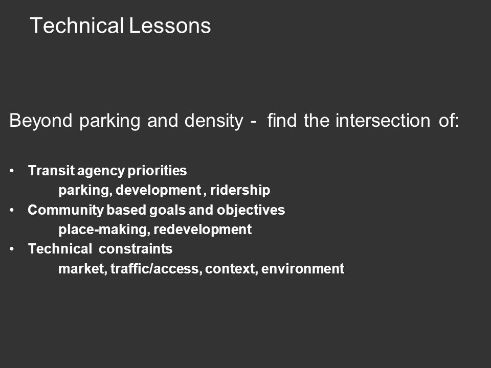 Technical Lessons Beyond parking and density - find the intersection of: Transit agency priorities parking, development, ridership Community based goals and objectives place-making, redevelopment Technical constraints market, traffic/access, context, environment
