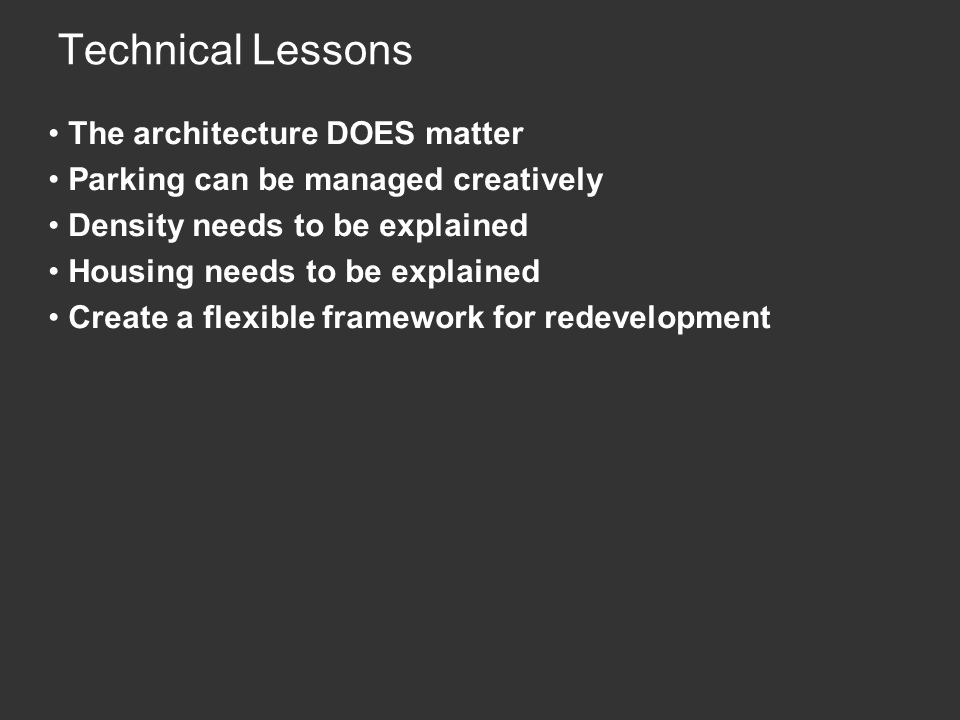 Technical Lessons The architecture DOES matter Parking can be managed creatively Density needs to be explained Housing needs to be explained Create a flexible framework for redevelopment