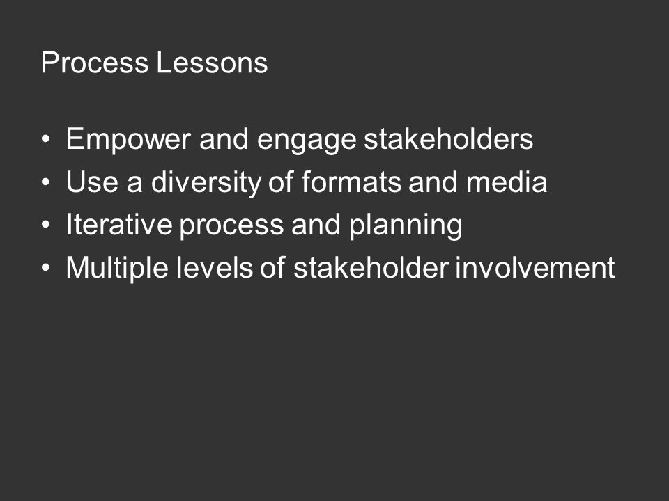 Process Lessons Empower and engage stakeholders Use a diversity of formats and media Iterative process and planning Multiple levels of stakeholder inv