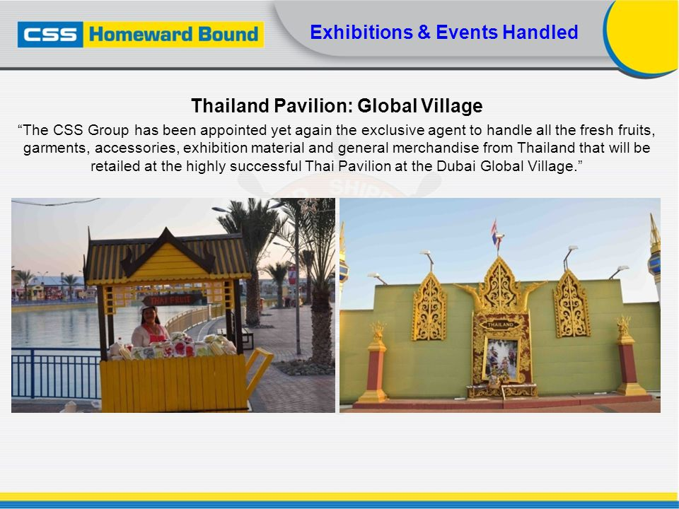 Exhibitions & Events Handled Thailand Pavilion: Global Village The CSS Group has been appointed yet again the exclusive agent to handle all the fresh
