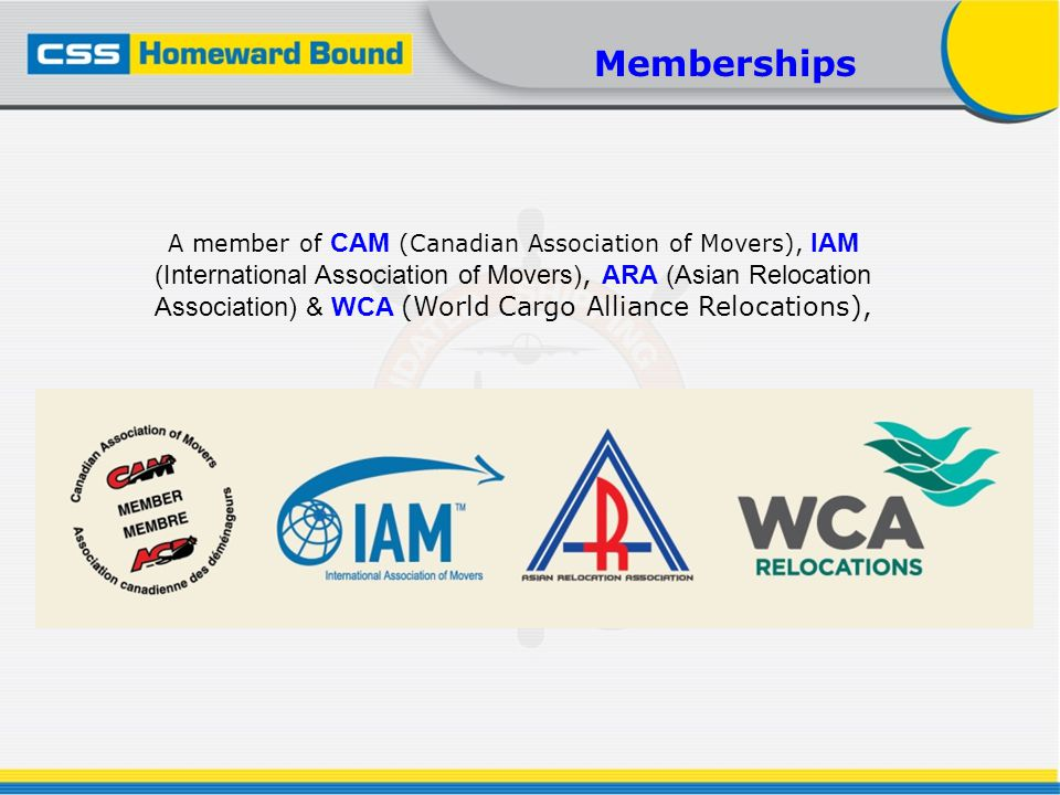A member of CAM (Canadian Association of Movers), IAM (International Association of Movers), ARA (Asian Relocation Association) & WCA (World Cargo All