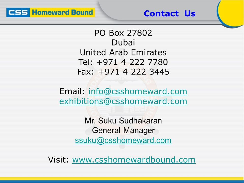 PO Box 27802 Dubai United Arab Emirates Tel: +971 4 222 7780 Fax: +971 4 222 3445 Email: info@csshomeward.cominfo@csshomeward.com exhibitions@csshomew