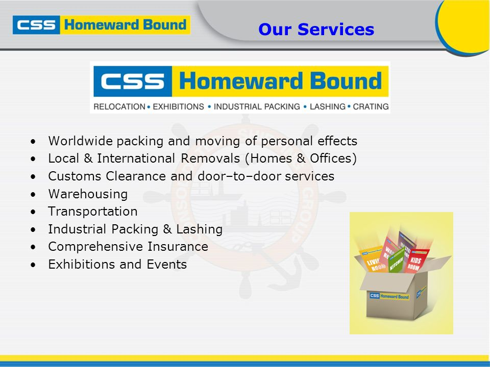 Our Services Worldwide packing and moving of personal effects Local & International Removals (Homes & Offices) Customs Clearance and door–to–door serv