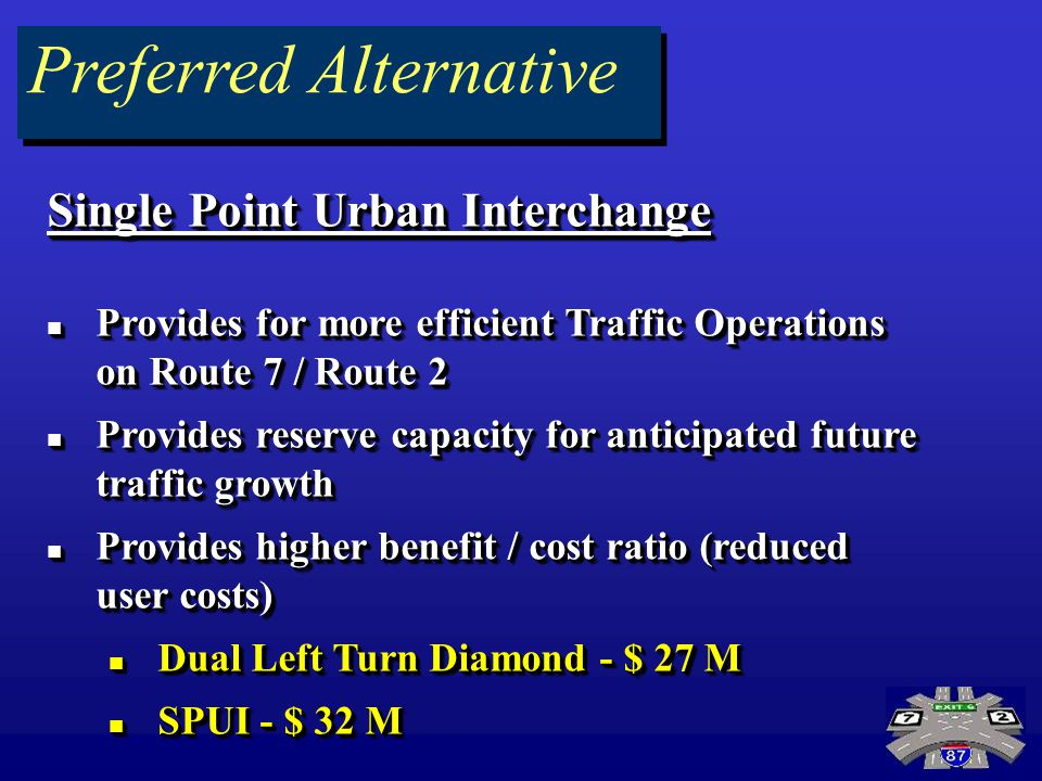 Preferred Alternative Single Point Urban Interchange Provides for more efficient Traffic Operations on Route 7 / Route 2 Provides for more efficient T