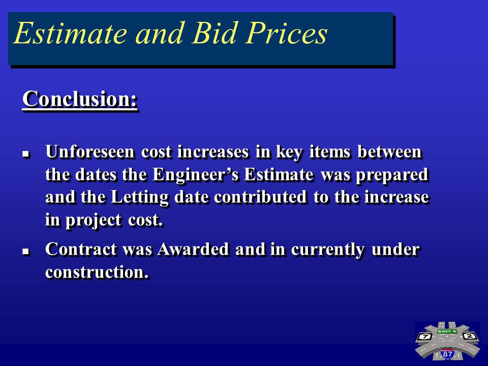 Estimate and Bid Prices Conclusion: Unforeseen cost increases in key items between the dates the Engineers Estimate was prepared and the Letting date