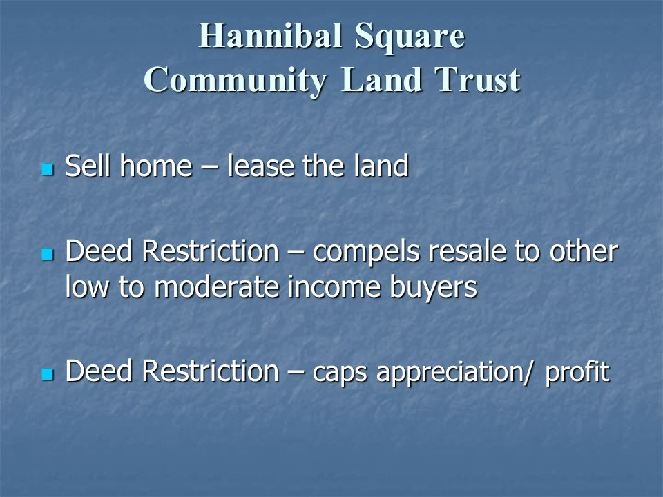 Hannibal Square Community Land Trust Sell home – lease the land Sell home – lease the land Deed Restriction – compels resale to other low to moderate income buyers Deed Restriction – compels resale to other low to moderate income buyers Deed Restriction – caps appreciation/ profit Deed Restriction – caps appreciation/ profit
