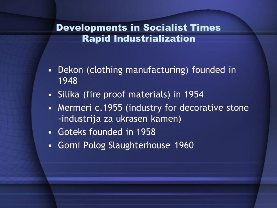 Developments in Socialist Times Rapid Industrialization Dekon (clothing manufacturing) founded in 1948 Silika (fire proof materials) in 1954 Mermeri c