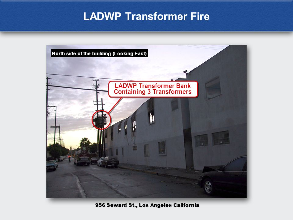 LADWP Transformer Fire North side of the building (Looking East) LADWP Transformer Bank Containing 3 Transformers 956 Seward St., Los Angeles California