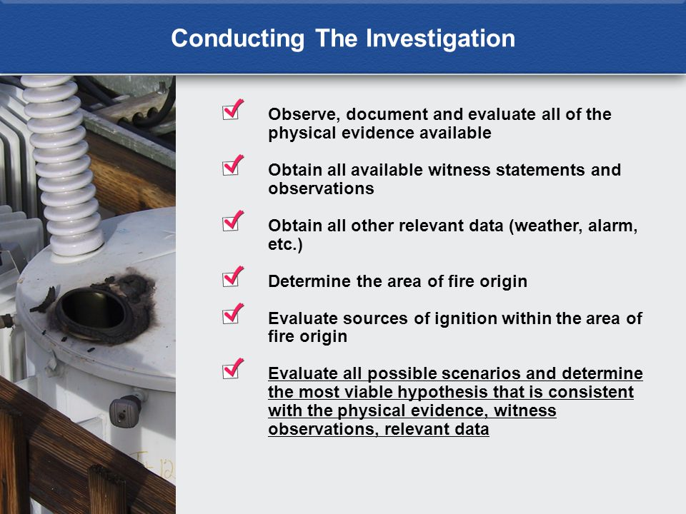 Conducting The Investigation Observe, document and evaluate all of the physical evidence available Obtain all available witness statements and observa