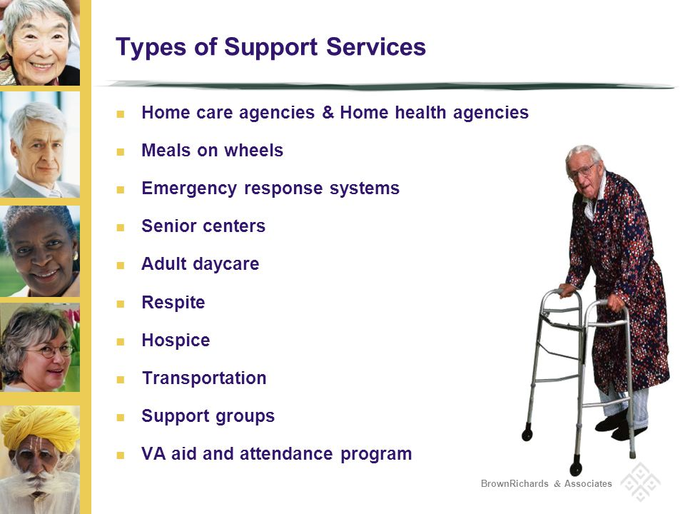 BrownRichards & Associates Types of Support Services Home care agencies & Home health agencies Meals on wheels Emergency response systems Senior centers Adult daycare Respite Hospice Transportation Support groups VA aid and attendance program