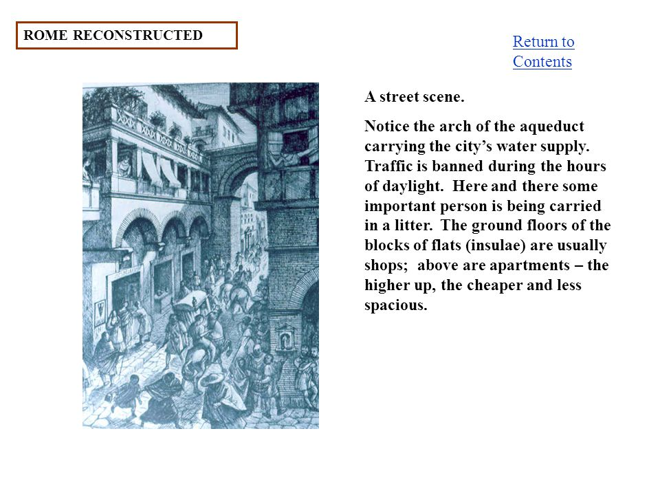 ROME RECONSTRUCTED A street scene. Notice the arch of the aqueduct carrying the citys water supply. Traffic is banned during the hours of daylight. He