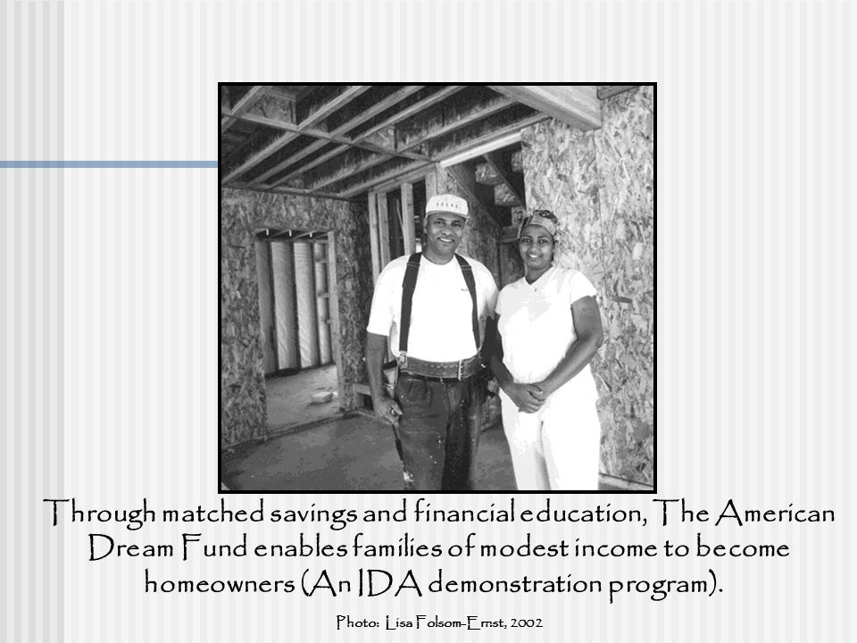 The American Dream Fund Through matched savings and financial education, The American Dream Fund enables families of modest income to become homeowners (An IDA demonstration program).