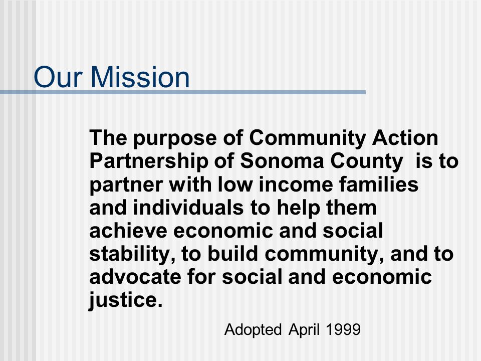 Our Mission The purpose of Community Action Partnership of Sonoma County is to partner with low income families and individuals to help them achieve economic and social stability, to build community, and to advocate for social and economic justice.