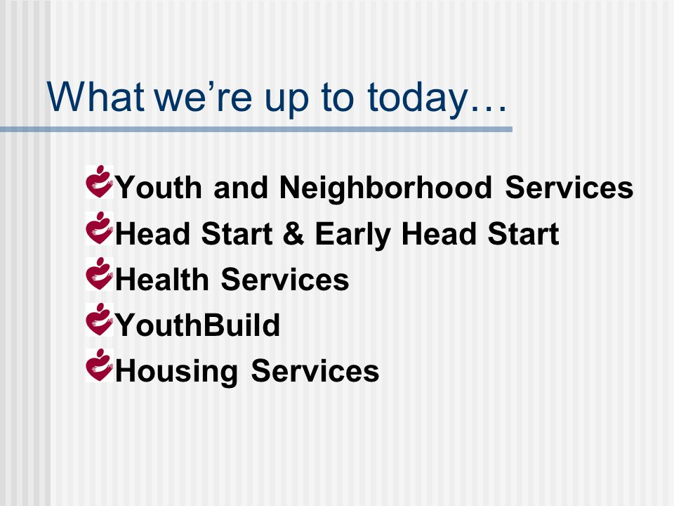 What were up to today… Youth and Neighborhood Services Head Start & Early Head Start Health Services YouthBuild Housing Services