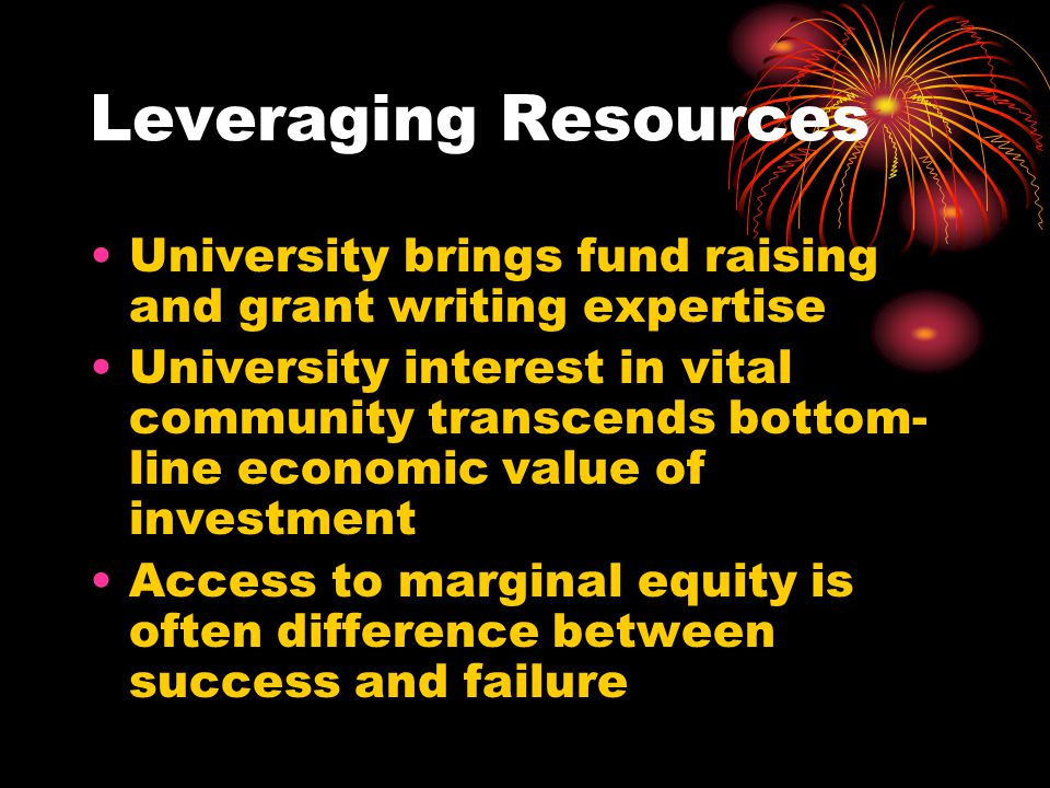 Leveraging Resources University brings fund raising and grant writing expertise University interest in vital community transcends bottom- line economi
