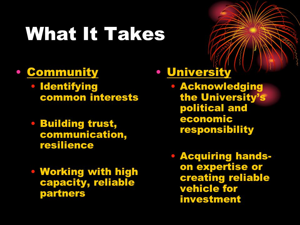 What It Takes Community Identifying common interests Building trust, communication, resilience Working with high capacity, reliable partners Universit