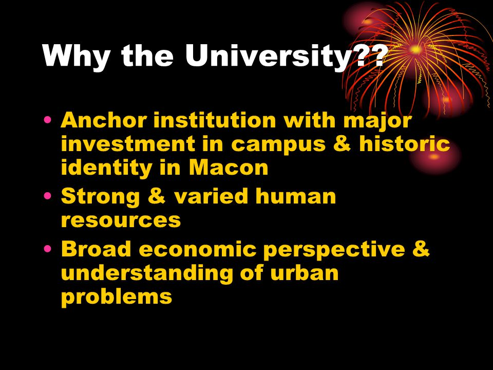Why the University?? Anchor institution with major investment in campus & historic identity in Macon Strong & varied human resources Broad economic pe