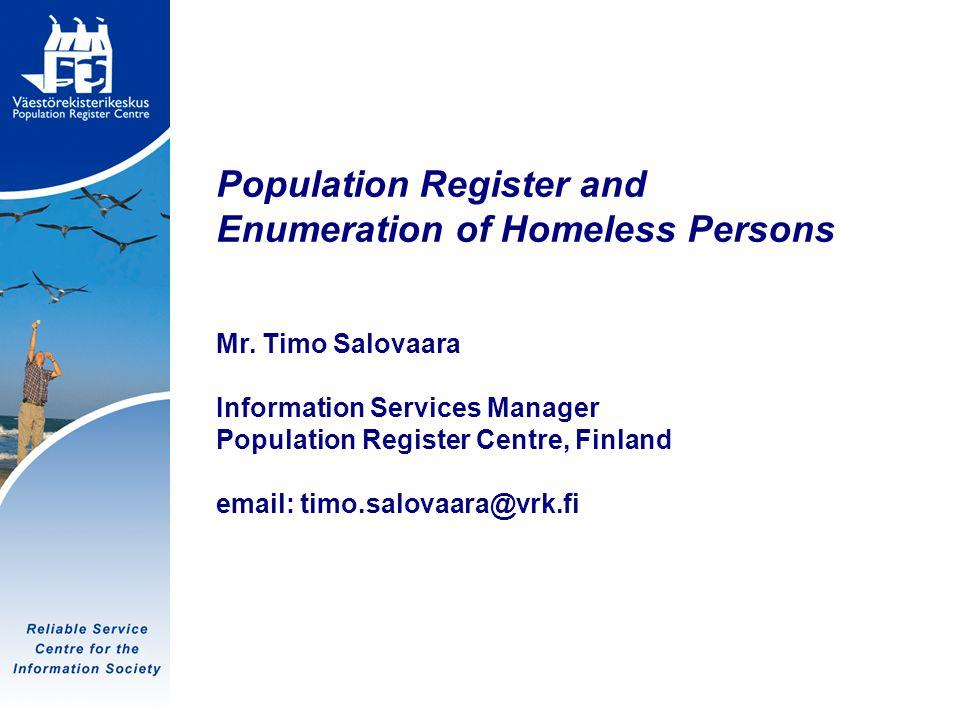 Tietoyhteiskunnan luotettava palvelukeskus Population Register and Enumeration of Homeless Persons Mr. Timo Salovaara Information Services Manager Pop