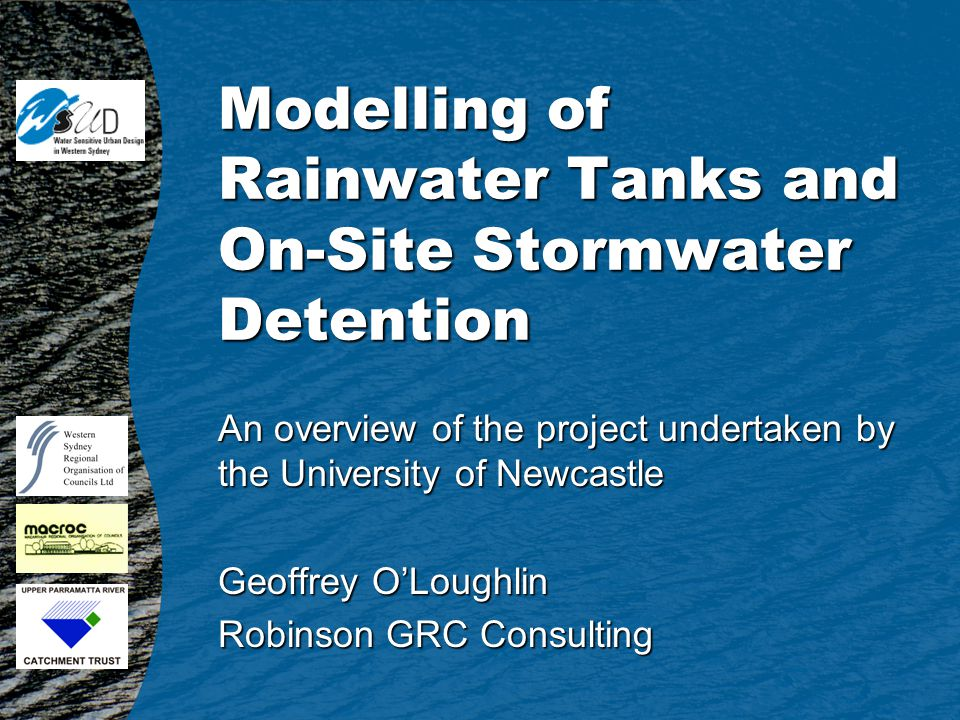 Modelling of Rainwater Tanks and On-Site Stormwater Detention An overview of the project undertaken by the University of Newcastle Geoffrey OLoughlin