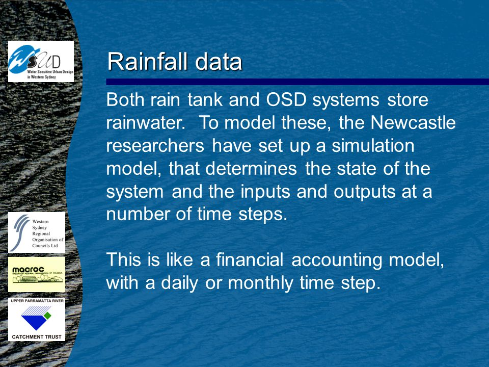 Rainfall data Both rain tank and OSD systems store rainwater. To model these, the Newcastle researchers have set up a simulation model, that determine