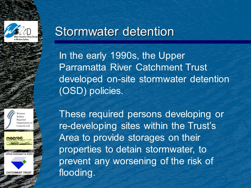 In the early 1990s, the Upper Parramatta River Catchment Trust developed on-site stormwater detention (OSD) policies. These required persons developin