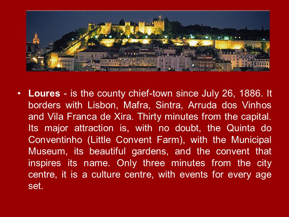 Loures - is the county chief-town since July 26, 1886. It borders with Lisbon, Mafra, Sintra, Arruda dos Vinhos and Vila Franca de Xira. Thirty minute