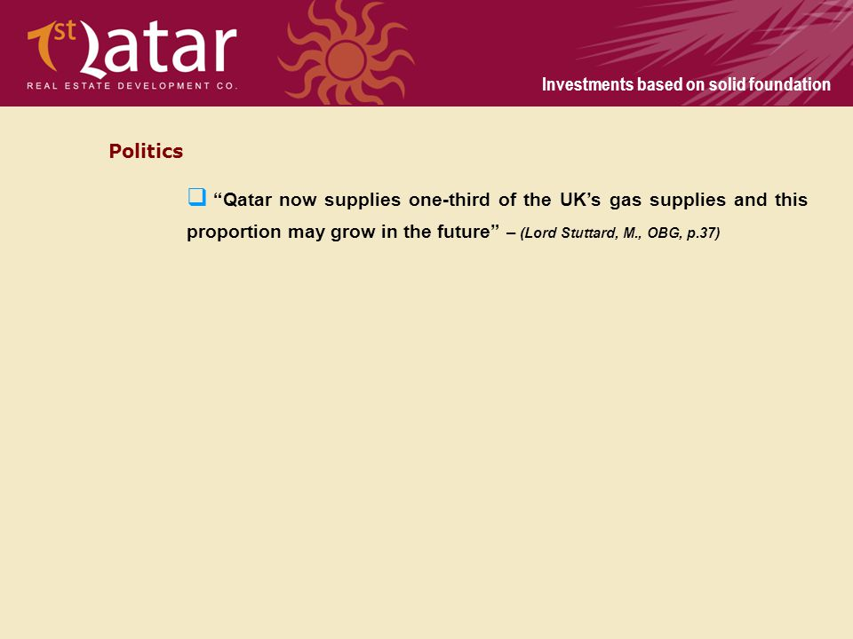 Investments based on solid foundation Politics Qatar now supplies one-third of the UKs gas supplies and this proportion may grow in the future – (Lord