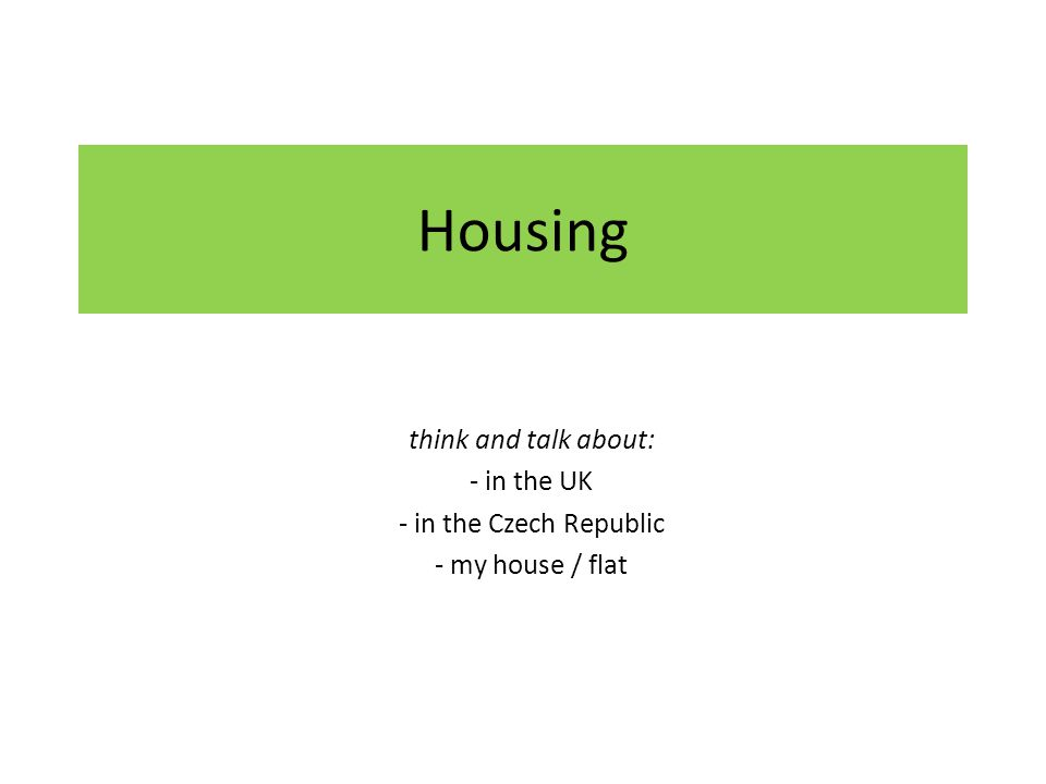 Housing think and talk about: - in the UK - in the Czech Republic - my house / flat