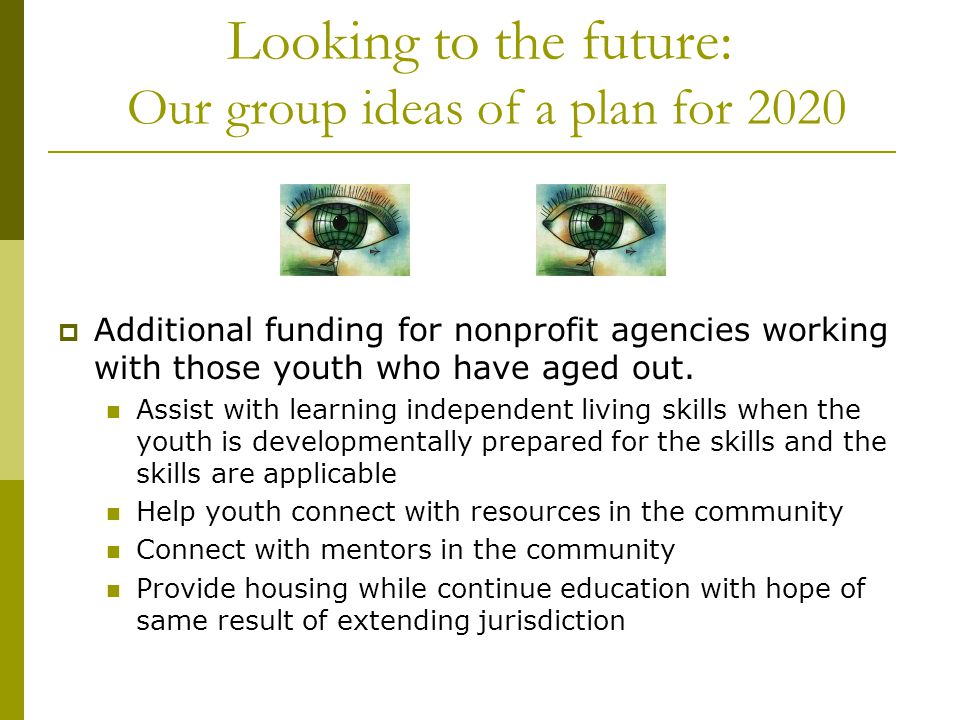 Looking to the future: Our group ideas of a plan for 2020 Mandatory extension of state jurisdiction of foster youth until age 21 or completion of post