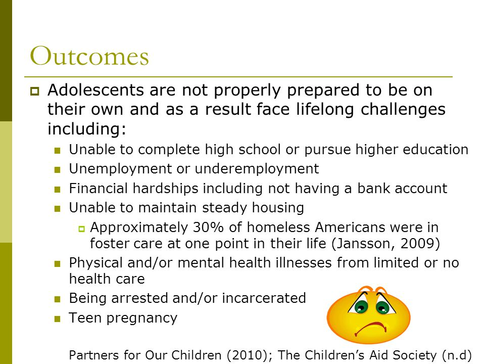 Statistics Foster Care Approximately 500,000 youth are in foster care every year (Jansson, 2009) Aging out Nearly 30,000 youth age out of foster care