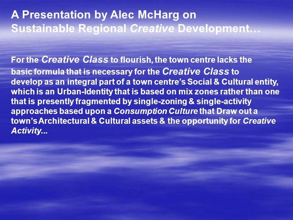 A Presentation by Alec McHarg on Sustainable Regional Creative Development… For the Creative Class to flourish, the town centre lacks the basic formul