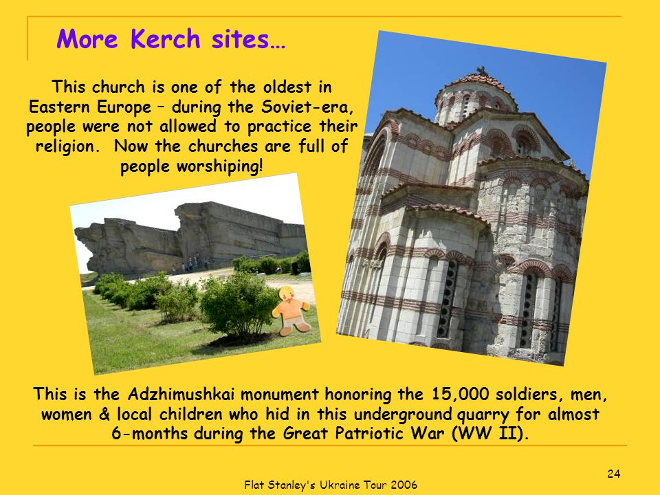 Flat Stanley s Ukraine Tour 2006 24 More Kerch sites… This church is one of the oldest in Eastern Europe – during the Soviet-era, people were not allowed to practice their religion.