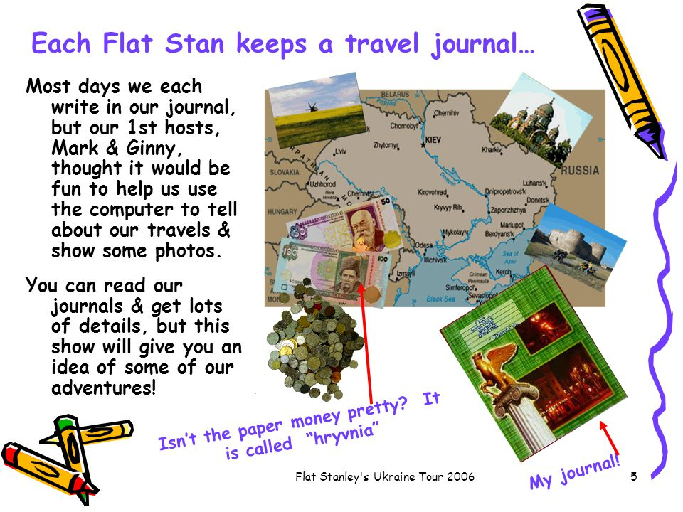 Flat Stanley s Ukraine Tour 20065 Each Flat Stan keeps a travel journal… Most days we each write in our journal, but our 1st hosts, Mark & Ginny, thought it would be fun to help us use the computer to tell about our travels & show some photos.