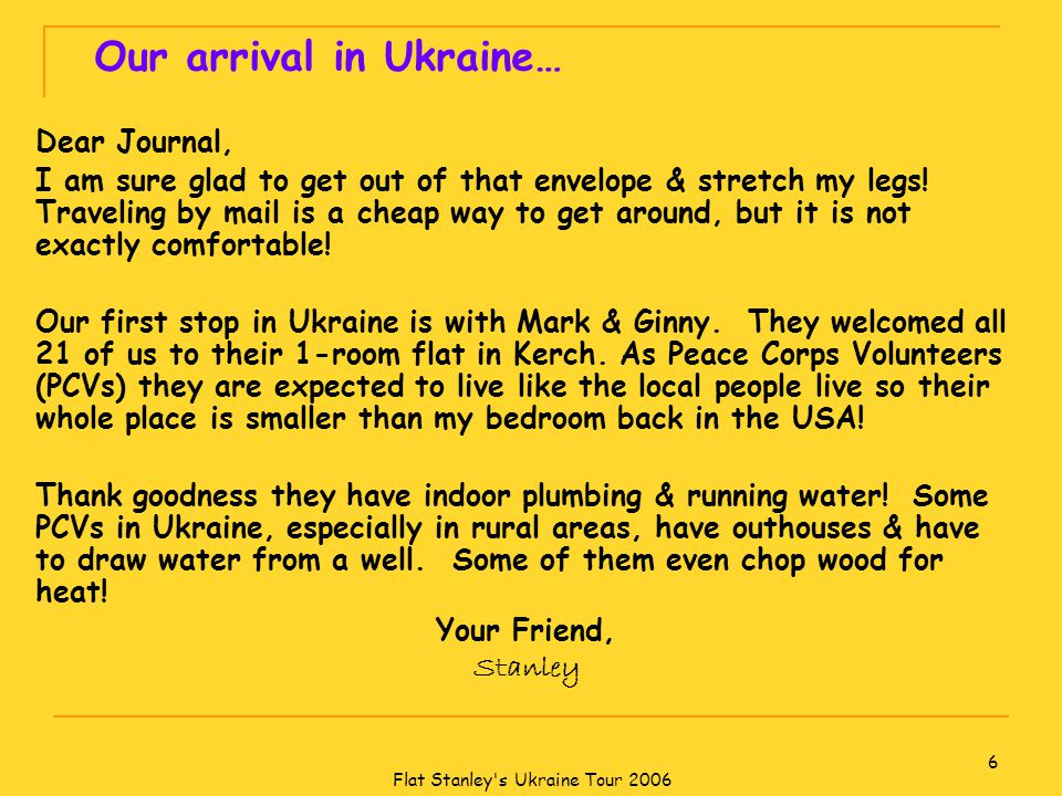 Flat Stanley s Ukraine Tour 2006 6 Our arrival in Ukraine… Dear Journal, I am sure glad to get out of that envelope & stretch my legs.