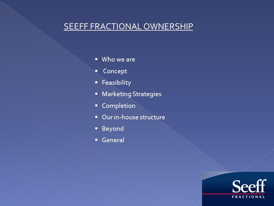 SEEFF FRACTIONAL OWNERSHIP Who we are Concept Feasibility Marketing Strategies Completion Our in-house structure Beyond General