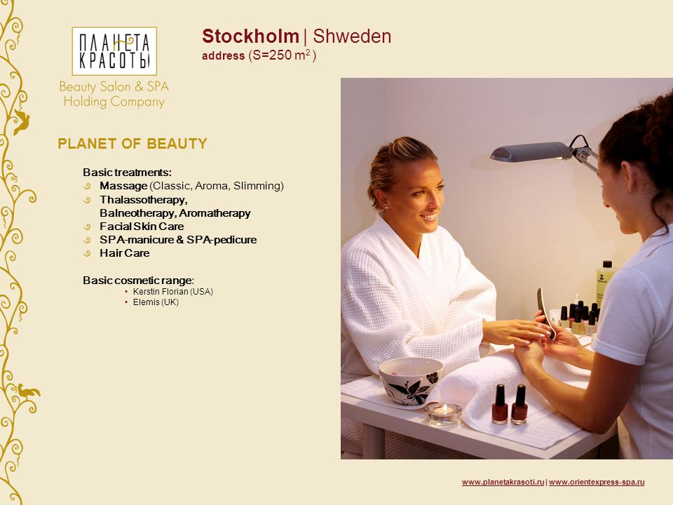 Stockholm | Shweden address (S=250 m 2 ) PLANET OF BEAUTY Basic treatments: Massage (Classic, Aroma, Slimming) Thalassotherapy, Balneotherapy, Aromatherapy Facial Skin Care SPA-manicure & SPA-pedicure Hair Care Basic cosmetic range: Kerstin Florian (USA) Elemis (UK)