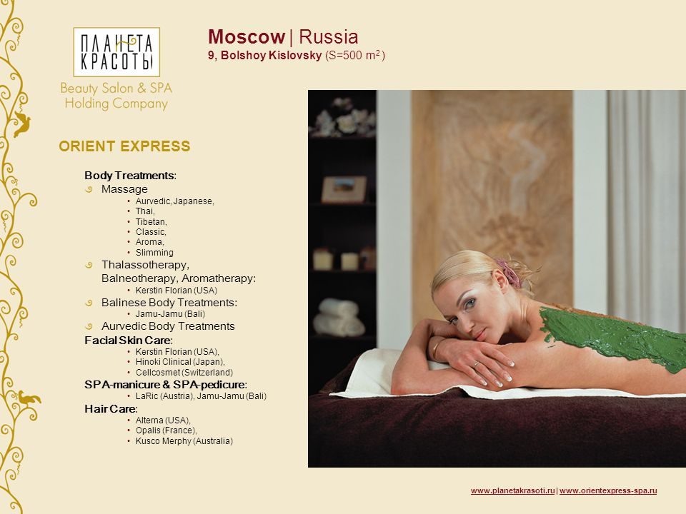 Moscow | Russia 9, Bolshoy Kislovsky (S=500 m 2 ) ORIENT EXPRESS Body Treatments: Massage Aurvedic, Japanese, Thai, Tibetan, Classic, Aroma, Slimming Thalassotherapy, Balneotherapy, Aromatherapy: Kerstin Florian (USA) Balinese Body Treatments: Jamu-Jamu (Bali) Aurvedic Body Treatments Facial Skin Care: Kerstin Florian (USA), Hinoki Clinical (Japan), Cellcosmet (Switzerland) SPA-manicure & SPA-pedicure: LaRic (Austria), Jamu-Jamu (Bali) Hair Care: Alterna (USA), Opalis (France), Kusco Merphy (Australia)