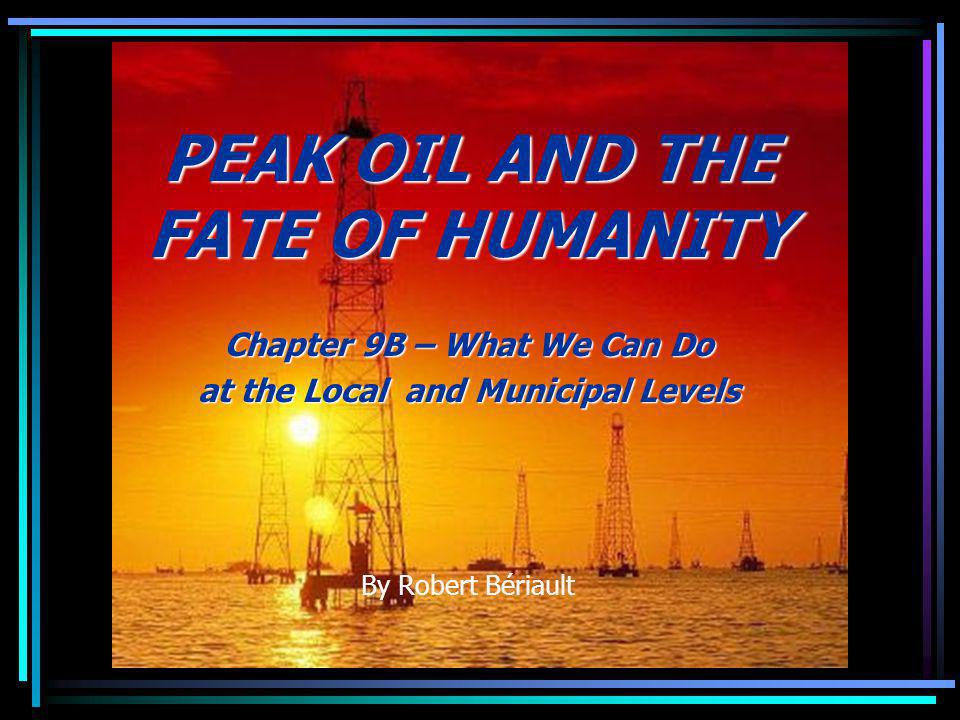 PEAK OIL AND THE FATE OF HUMANITY Chapter 9B – What We Can Do at the Local and Municipal Levels By Robert Bériault